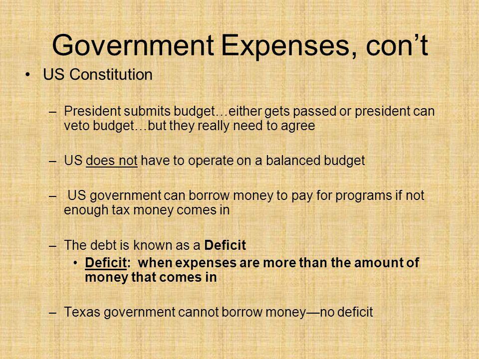 Government Expenses, con't US Constitution –President submits budget…either gets passed or president can veto budget…but they really need to agree –US does not have to operate on a balanced budget – US government can borrow money to pay for programs if not enough tax money comes in –The debt is known as a Deficit Deficit: when expenses are more than the amount of money that comes in –Texas government cannot borrow money—no deficit