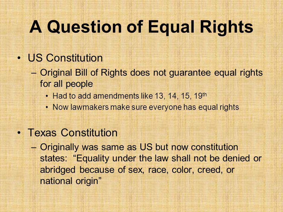 A Question of Equal Rights US Constitution –Original Bill of Rights does not guarantee equal rights for all people Had to add amendments like 13, 14, 15, 19 th Now lawmakers make sure everyone has equal rights Texas Constitution –Originally was same as US but now constitution states: Equality under the law shall not be denied or abridged because of sex, race, color, creed, or national origin