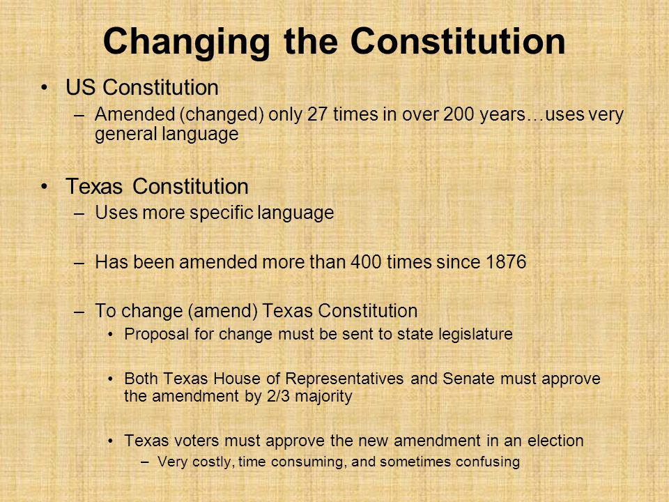 Changing the Constitution US Constitution –Amended (changed) only 27 times in over 200 years…uses very general language Texas Constitution –Uses more specific language –Has been amended more than 400 times since 1876 –To change (amend) Texas Constitution Proposal for change must be sent to state legislature Both Texas House of Representatives and Senate must approve the amendment by 2/3 majority Texas voters must approve the new amendment in an election –Very costly, time consuming, and sometimes confusing