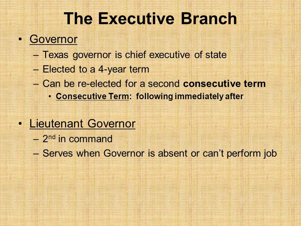 The Executive Branch Governor –Texas governor is chief executive of state –Elected to a 4-year term –Can be re-elected for a second consecutive term Consecutive Term: following immediately after Lieutenant Governor –2 nd in command –Serves when Governor is absent or can't perform job