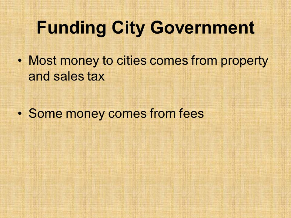Funding City Government Most money to cities comes from property and sales tax Some money comes from fees
