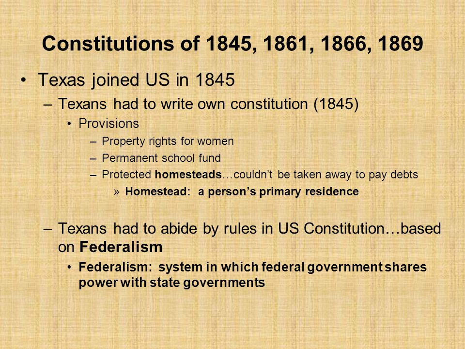 Constitutions of 1845, 1861, 1866, 1869 Texas joined US in 1845 –Texans had to write own constitution (1845) Provisions –Property rights for women –Permanent school fund –Protected homesteads…couldn't be taken away to pay debts »Homestead: a person's primary residence –Texans had to abide by rules in US Constitution…based on Federalism Federalism: system in which federal government shares power with state governments