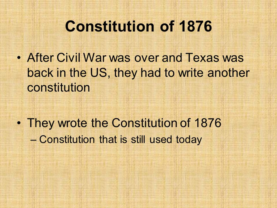 Constitution of 1876 After Civil War was over and Texas was back in the US, they had to write another constitution They wrote the Constitution of 1876 –Constitution that is still used today