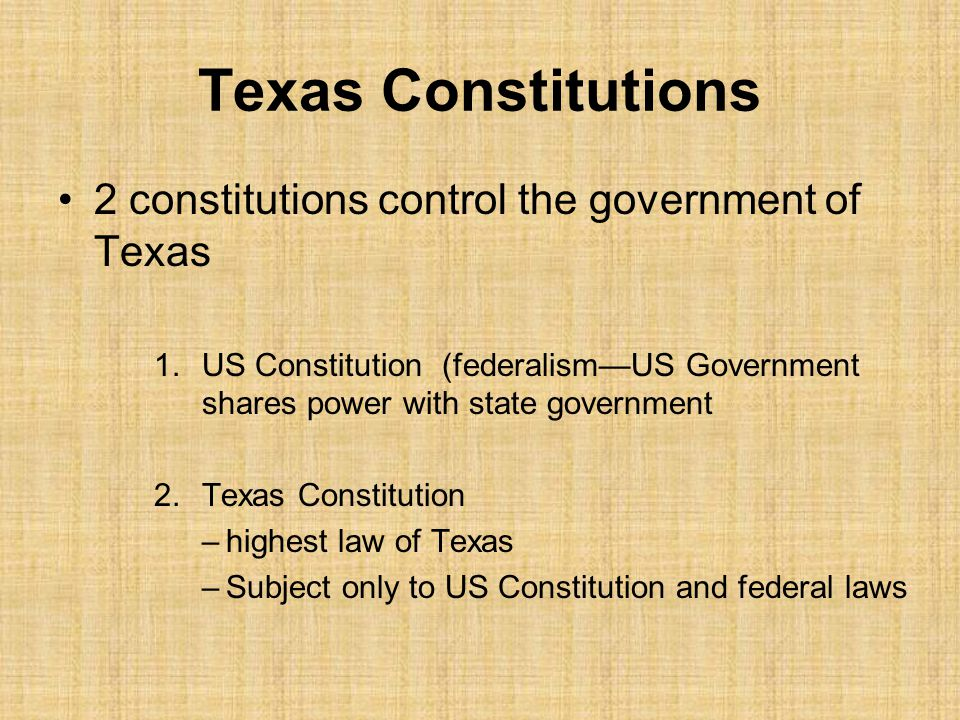 Texas Constitutions 2 constitutions control the government of Texas 1.US Constitution (federalism—US Government shares power with state government 2.Texas Constitution –highest law of Texas –Subject only to US Constitution and federal laws