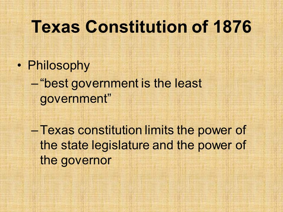 Texas Constitution of 1876 Philosophy – best government is the least government –Texas constitution limits the power of the state legislature and the power of the governor