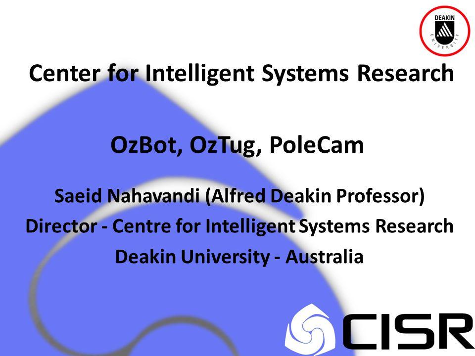 Center for Intelligent Systems Research OzBot, OzTug, PoleCam Saeid Nahavandi (Alfred Deakin Professor) Director - Centre for Intelligent Systems Research Deakin University - Australia