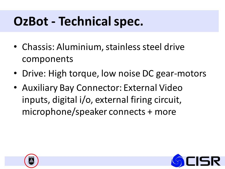 Chassis: Aluminium, stainless steel drive components Drive: High torque, low noise DC gear-motors Auxiliary Bay Connector: External Video inputs, digital i/o, external firing circuit, microphone/speaker connects + more OzBot - Technical spec.