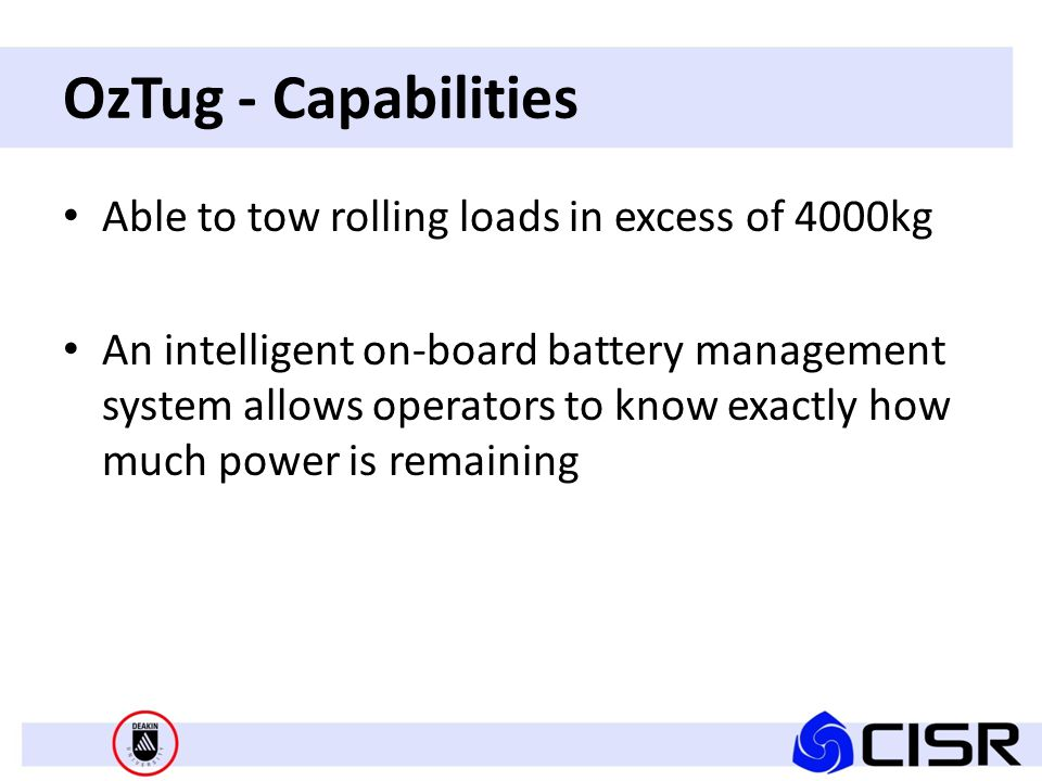 OzTug - Capabilities Able to tow rolling loads in excess of 4000kg An intelligent on-board battery management system allows operators to know exactly how much power is remaining