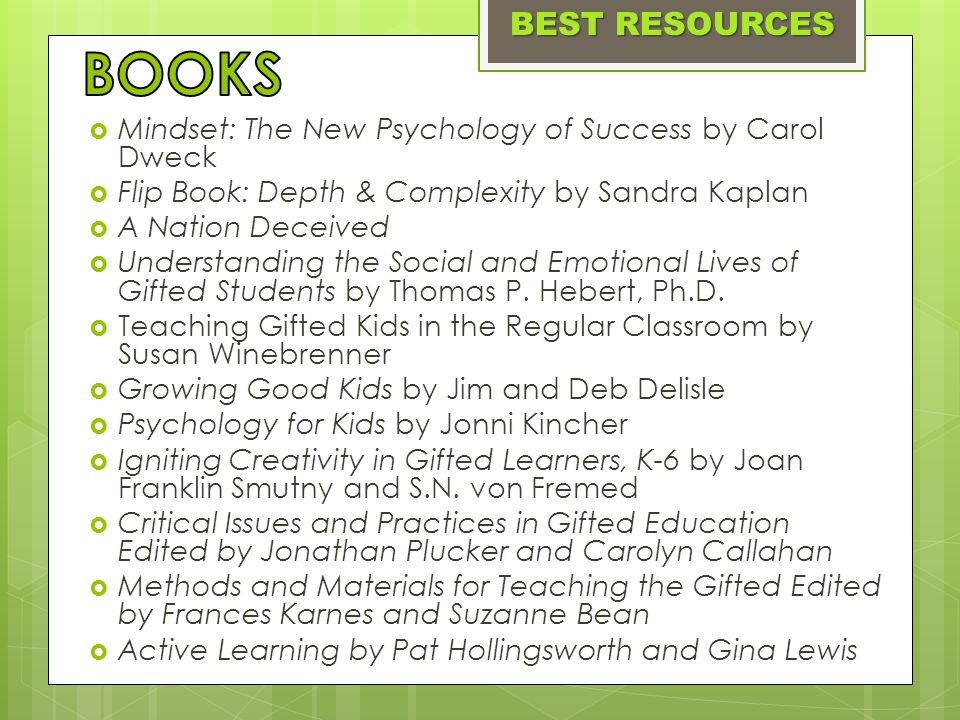  Mindset: The New Psychology of Success by Carol Dweck  Flip Book: Depth & Complexity by Sandra Kaplan  A Nation Deceived  Understanding the Social and Emotional Lives of Gifted Students by Thomas P.