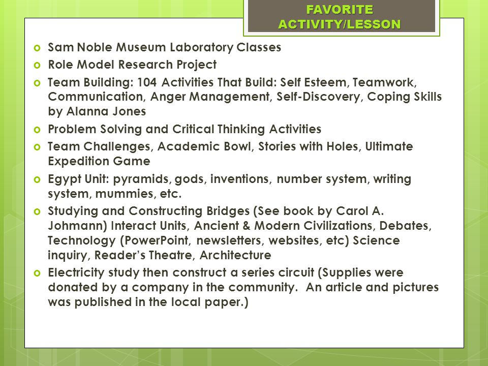 Sam Noble Museum Laboratory Classes  Role Model Research Project  Team Building: 104 Activities That Build: Self Esteem, Teamwork, Communication, Anger Management, Self-Discovery, Coping Skills by Alanna Jones  Problem Solving and Critical Thinking Activities  Team Challenges, Academic Bowl, Stories with Holes, Ultimate Expedition Game  Egypt Unit: pyramids, gods, inventions, number system, writing system, mummies, etc.