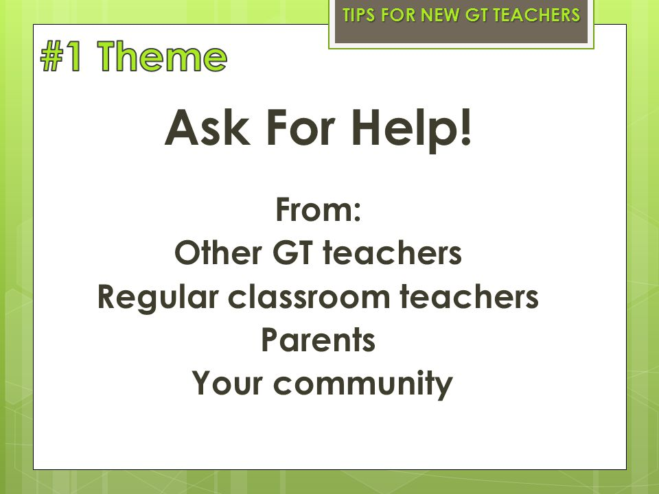 Ask For Help! From: Other GT teachers Regular classroom teachers Parents Your community TIPS FOR NEW GT TEACHERS