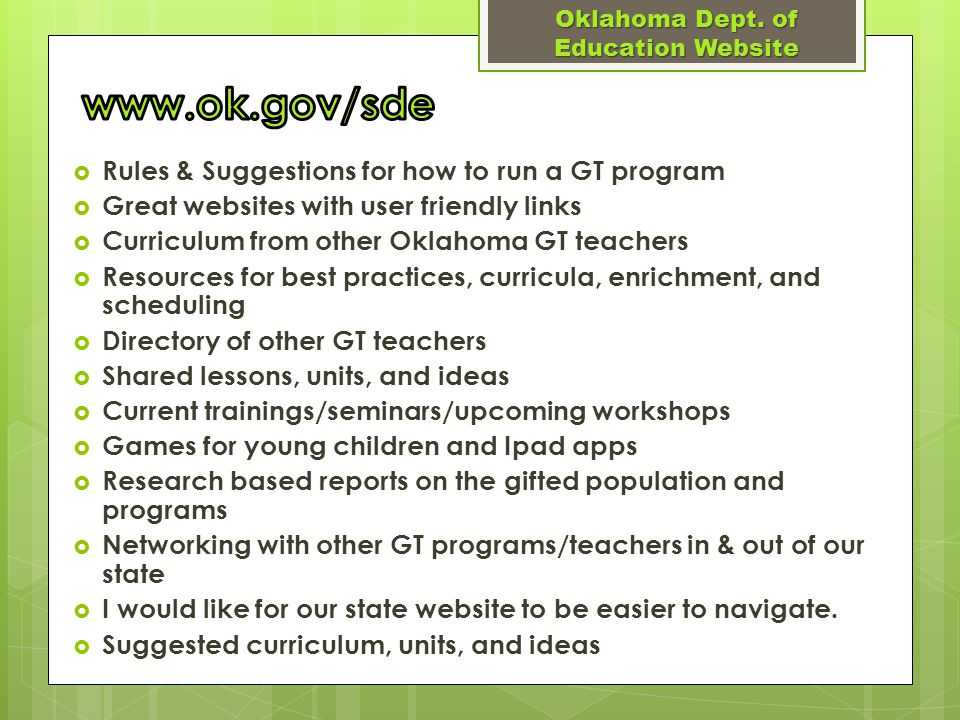  Rules & Suggestions for how to run a GT program  Great websites with user friendly links  Curriculum from other Oklahoma GT teachers  Resources for best practices, curricula, enrichment, and scheduling  Directory of other GT teachers  Shared lessons, units, and ideas  Current trainings/seminars/upcoming workshops  Games for young children and Ipad apps  Research based reports on the gifted population and programs  Networking with other GT programs/teachers in & out of our state  I would like for our state website to be easier to navigate.