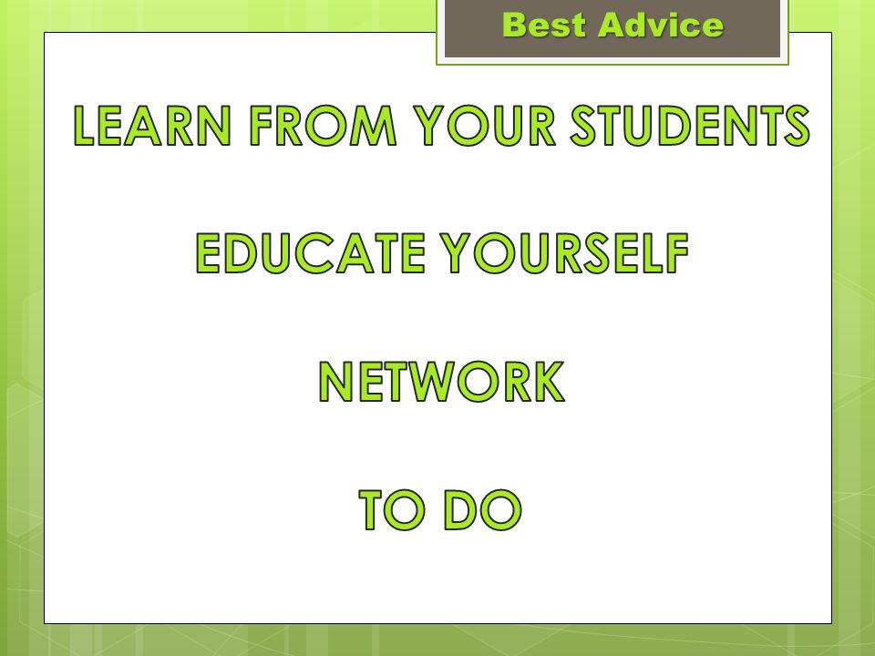  Get their input  Build curriculum to their interests  Know their talents Best Advice