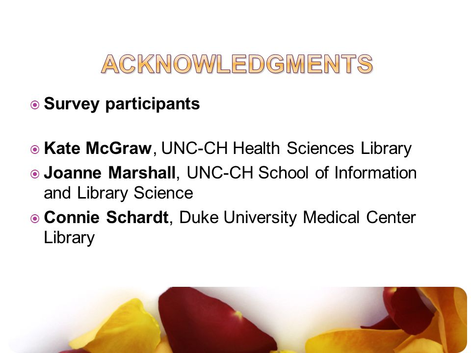  Survey participants  Kate McGraw, UNC-CH Health Sciences Library  Joanne Marshall, UNC-CH School of Information and Library Science  Connie Schardt, Duke University Medical Center Library