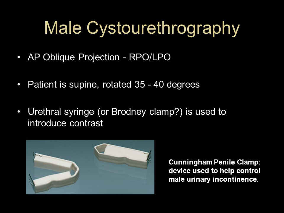 Male Cystourethrography AP Oblique Projection - RPO/LPO Patient is supine, rotated 35 - 40 degrees Urethral syringe (or Brodney clamp?) is used to int