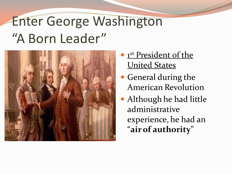 Enter George Washington A Born Leader 1 st President of the United States General during the American Revolution Although he had little administrative experience, he had an air of authority
