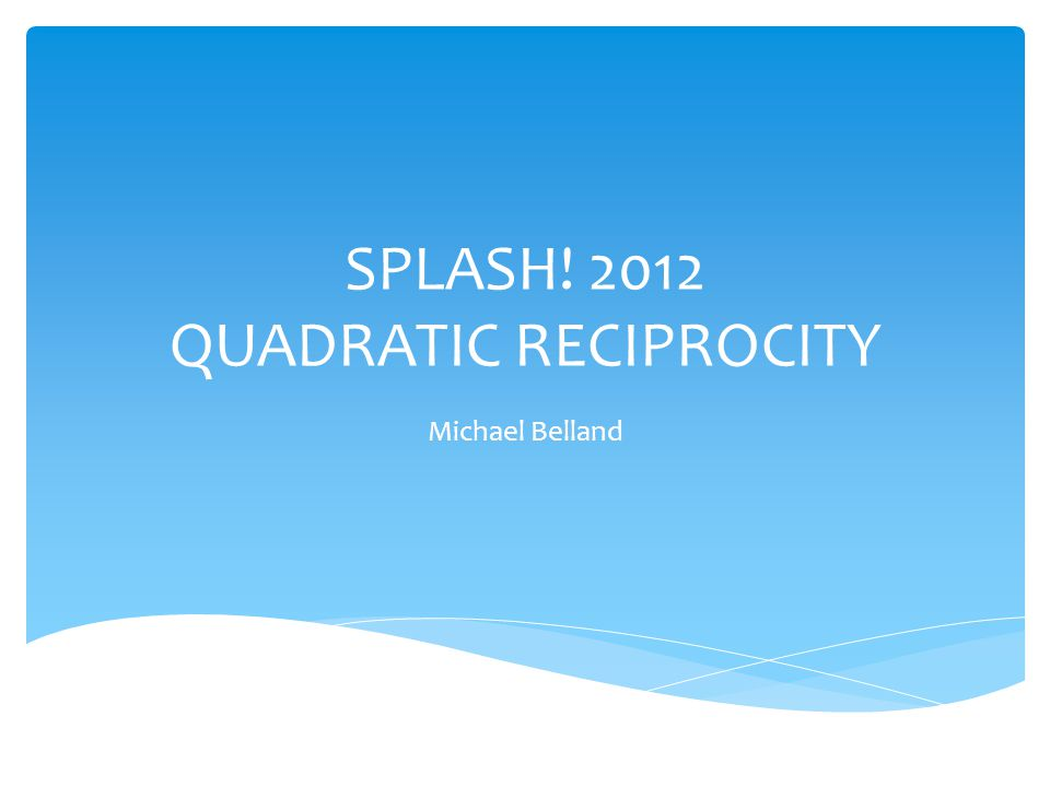 SPLASH! 2012 QUADRATIC RECIPROCITY Michael Belland