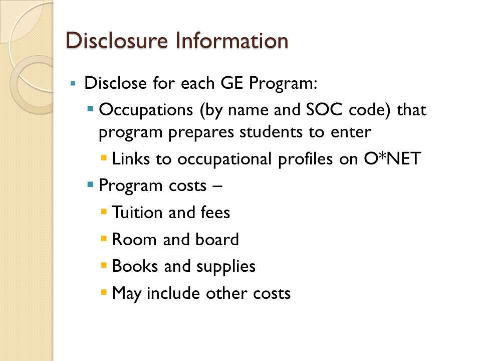 Disclosure Information  Disclose for each GE Program:  Occupations (by name and SOC code) that program prepares students to enter  Links to occupat