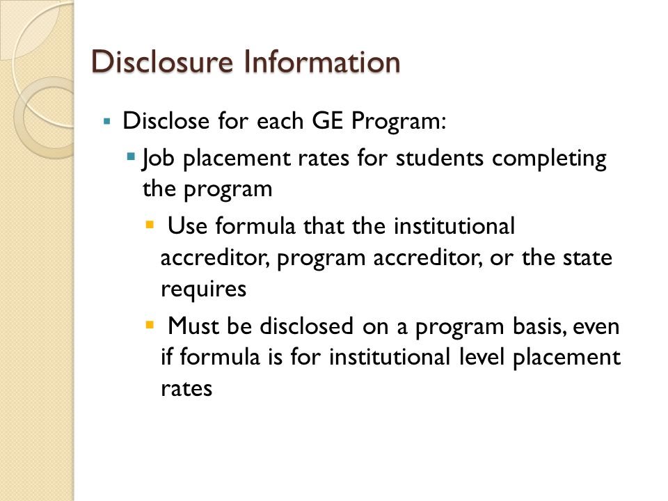 Disclosure Information  Disclose for each GE Program:  Job placement rates for students completing the program  Use formula that the institutional