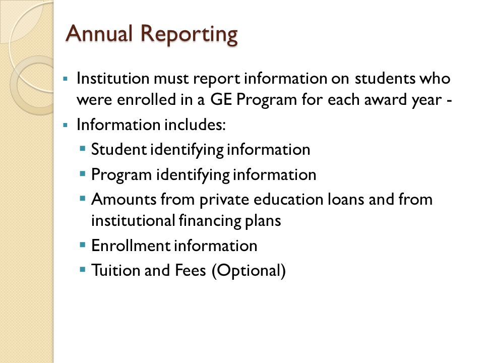 Annual Reporting  Institution must report information on students who were enrolled in a GE Program for each award year -  Information includes:  S