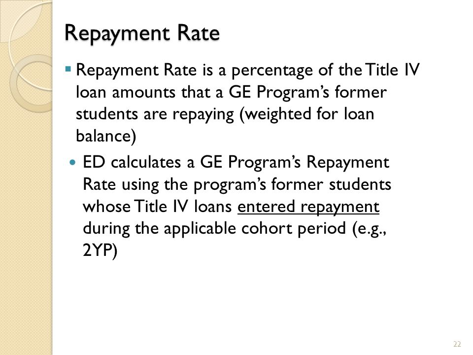 Repayment Rate  Repayment Rate is a percentage of the Title IV loan amounts that a GE Program's former students are repaying (weighted for loan balan