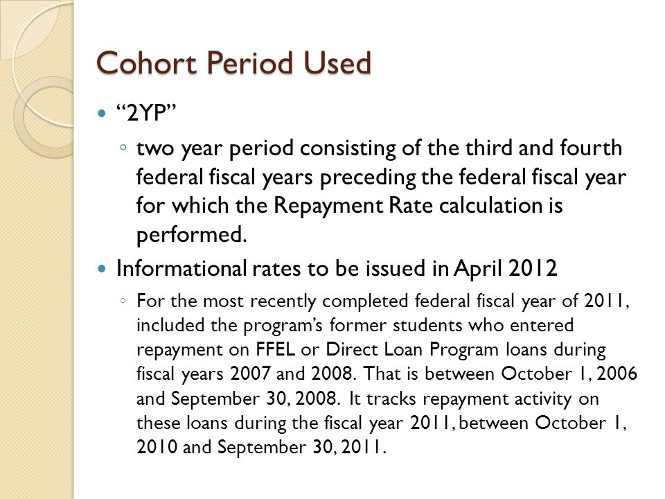 "Cohort Period Used ""2YP"" ◦ two year period consisting of the third and fourth federal fiscal years preceding the federal fiscal year for which the Rep"