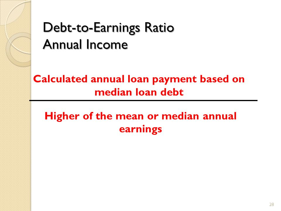 Debt-to-Earnings Ratio Annual Income Calculated annual loan payment based on median loan debt Higher of the mean or median annual earnings 28