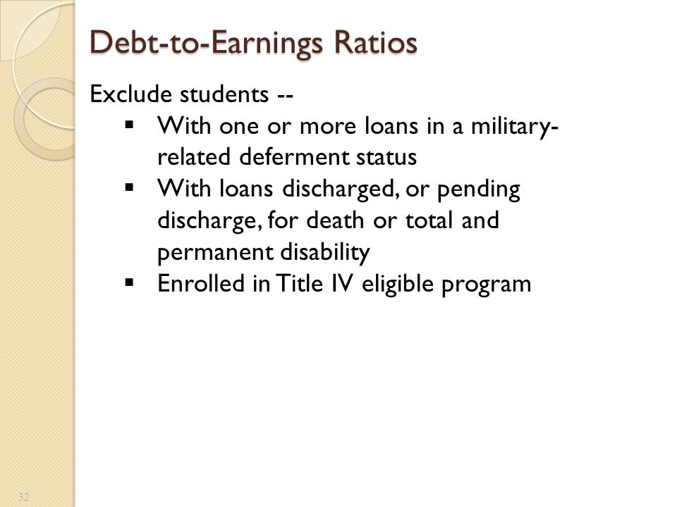 Debt-to-Earnings Ratios Debt-to-Earnings Ratios 32 Exclude students --  With one or more loans in a military- related deferment status  With loans d