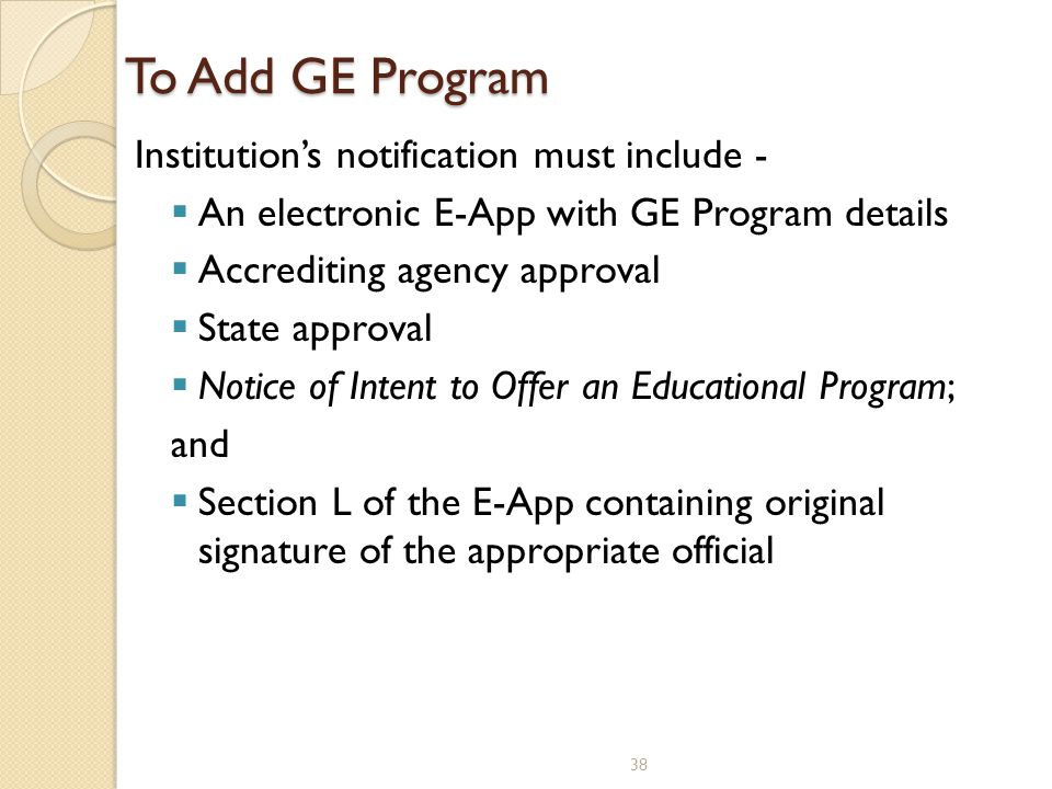 To Add GE Program Institution's notification must include -  An electronic E-App with GE Program details  Accrediting agency approval  State approv