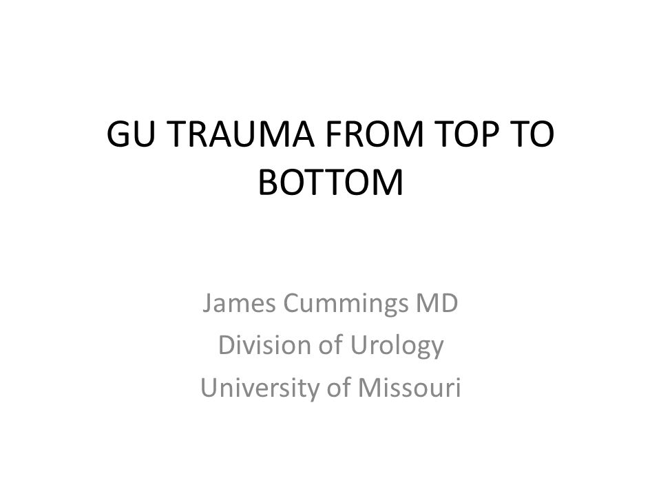 GU TRAUMA FROM TOP TO BOTTOM James Cummings MD Division of Urology University of Missouri