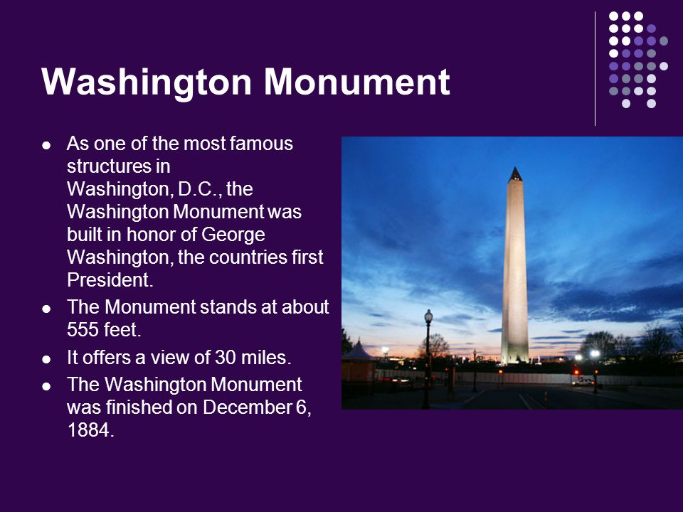 Washington Monument As one of the most famous structures in Washington, D.C., the Washington Monument was built in honor of George Washington, the cou