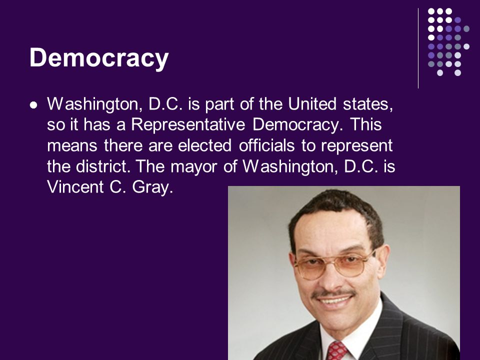 Democracy Washington, D.C. is part of the United states, so it has a Representative Democracy. This means there are elected officials to represent the