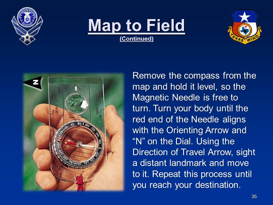35 Map to Field (Continued) Remove the compass from the map and hold it level, so the Magnetic Needle is free to turn. Turn your body until the red en