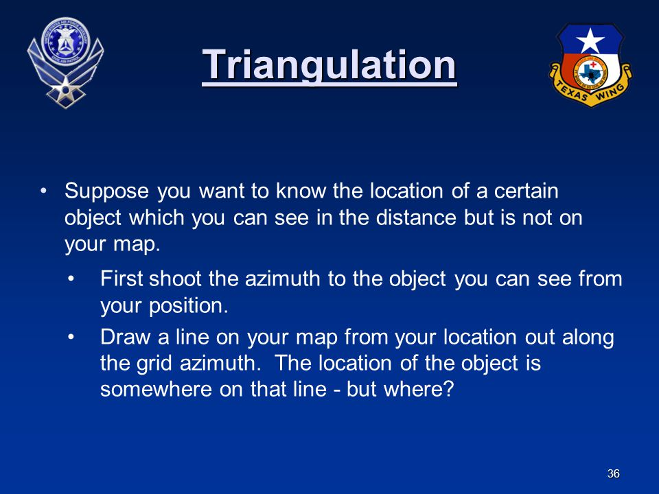 36 Triangulation Suppose you want to know the location of a certain object which you can see in the distance but is not on your map. First shoot the a