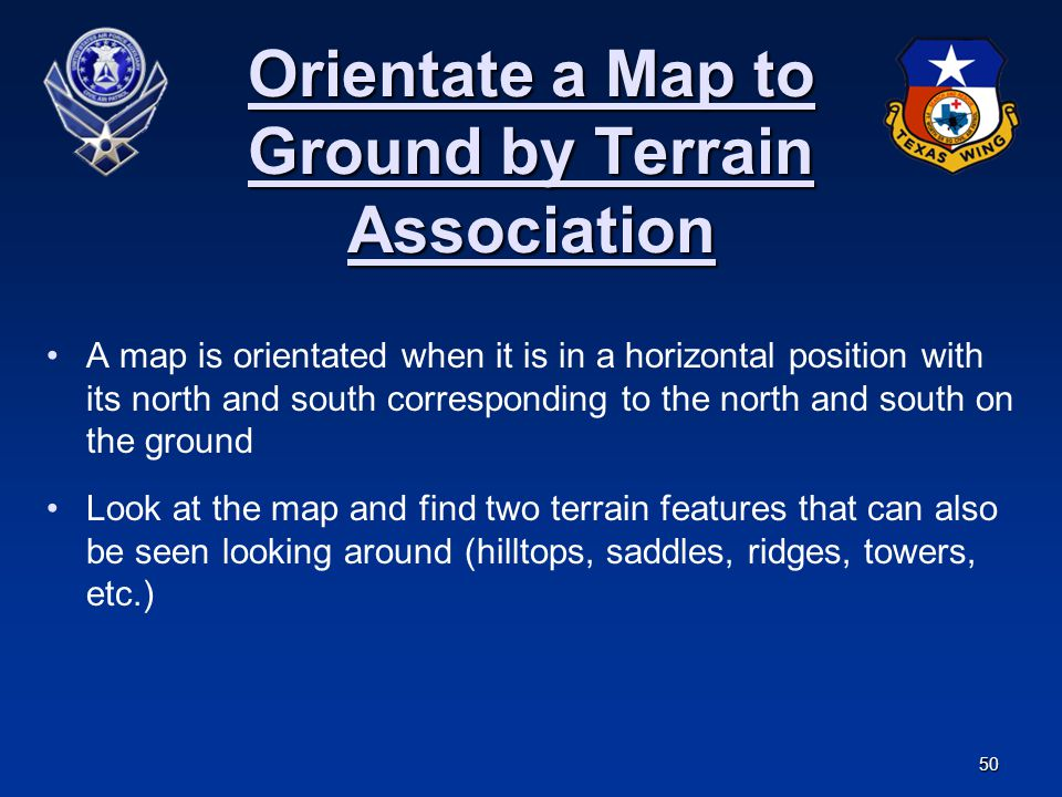 50 Orientate a Map to Ground by Terrain Association A map is orientated when it is in a horizontal position with its north and south corresponding to