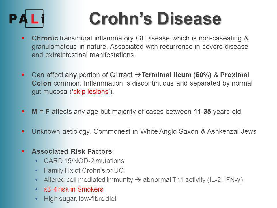 Crohn's Disease  Presentation  Variable & dependent on site  Diarrhoea, Abdominal Pain + Tenderness (terminal ileitis), RIF mass (inflamed bowel or abscess), Perianal abscesses/ fistulae/skin tags.