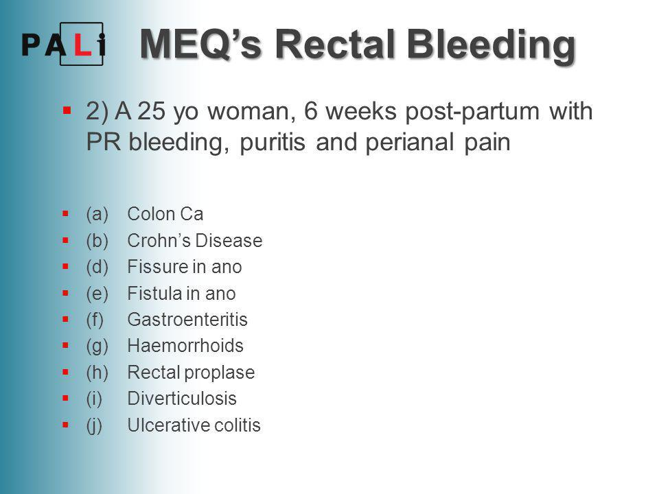 MEQ's Rectal Bleeding  2) A 25 yo woman, 6 weeks post-partum with PR bleeding, puritis and perianal pain  (a)Colon Ca  (b)Crohn's Disease  (d)Fissure in ano  (e)Fistula in ano  (f)Gastroenteritis  (g)Haemorrhoids  (h)Rectal proplase  (i)Diverticulosis  (j)Ulcerative colitis