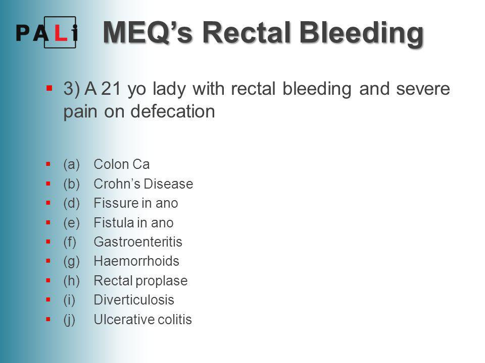 MEQ's Rectal Bleeding  3) A 21 yo lady with rectal bleeding and severe pain on defecation  (a)Colon Ca  (b)Crohn's Disease  (d)Fissure in ano  (e)Fistula in ano  (f)Gastroenteritis  (g)Haemorrhoids  (h)Rectal proplase  (i)Diverticulosis  (j)Ulcerative colitis