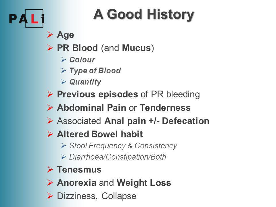 A Good History  PMHx: Gastric Ulcer, IBD, Cancer  Metastases  Drug Hx: Aspirin, Warfarin, Steroids, Iron for IDA  Family Hx: Crohn's, UC, Bowel Ca, Polyps, FAP  Social Hx: Alcohol intake, Smoker, Anal Intercourse  Systemic Enquiry:  Mouth ulcers  Eye problems  Skin changes  Joint pains
