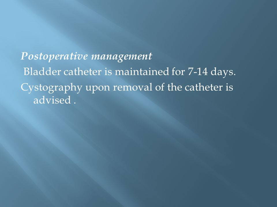 Postoperative management Bladder catheter is maintained for 7-14 days.