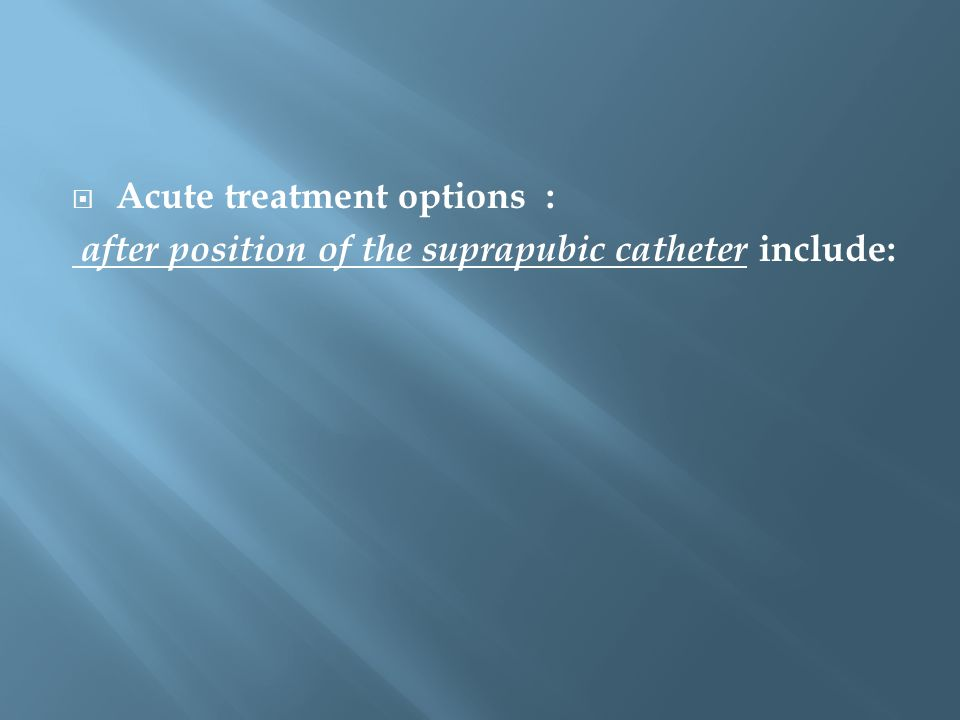  Acute treatment options : after position of the suprapubic catheter include: