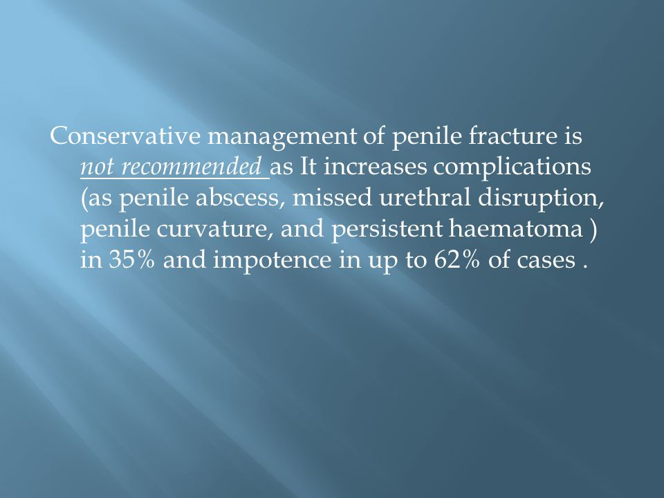 Conservative management of penile fracture is not recommended as It increases complications (as penile abscess, missed urethral disruption, penile curvature, and persistent haematoma ) in 35% and impotence in up to 62% of cases.