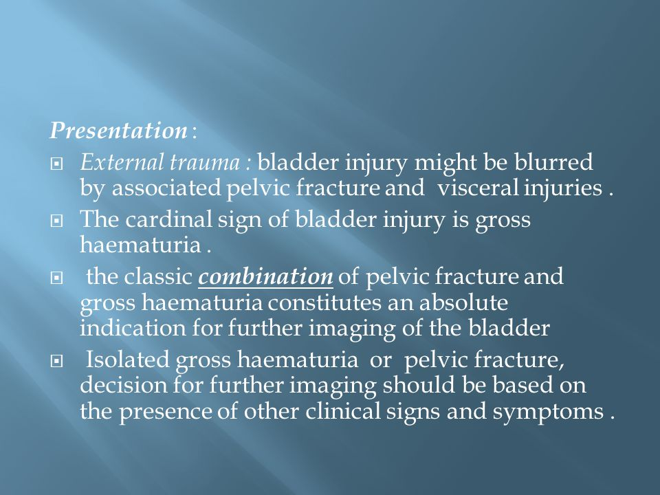 Presentation :  External trauma : bladder injury might be blurred by associated pelvic fracture and visceral injuries.