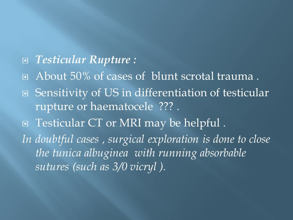  Testicular Rupture :  About 50% of cases of blunt scrotal trauma.