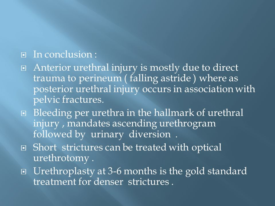  In conclusion :  Anterior urethral injury is mostly due to direct trauma to perineum ( falling astride ) where as posterior urethral injury occurs in association with pelvic fractures.