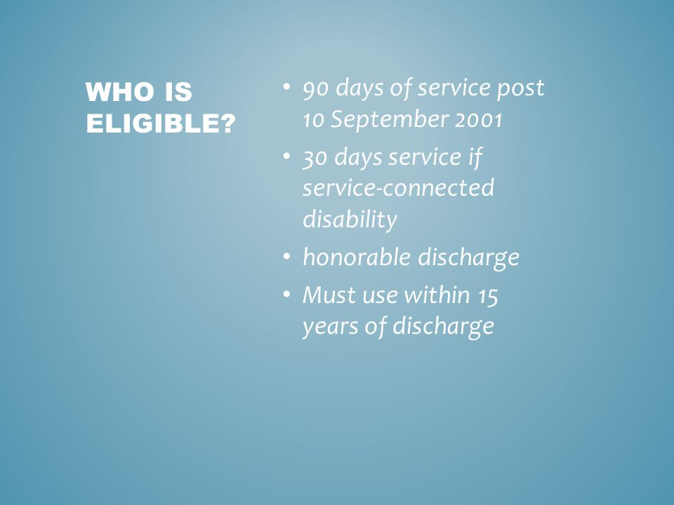 90 days of service post 10 September 2001 30 days service if service-connected disability honorable discharge Must use within 15 years of discharge WHO IS ELIGIBLE