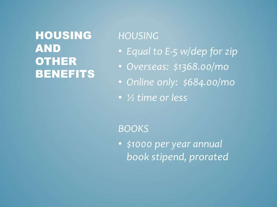 HOUSING Equal to E-5 w/dep for zip Overseas: $1368.00/mo Online only: $684.00/mo ½ time or less BOOKS $1000 per year annual book stipend, prorated HOUSING AND OTHER BENEFITS