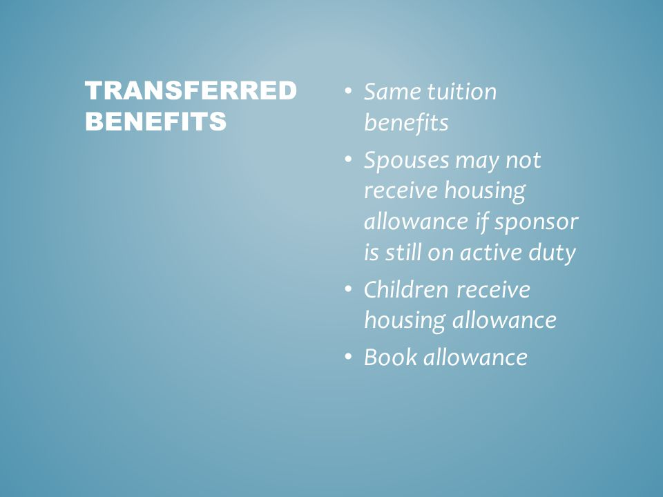 Same tuition benefits Spouses may not receive housing allowance if sponsor is still on active duty Children receive housing allowance Book allowance TRANSFERRED BENEFITS