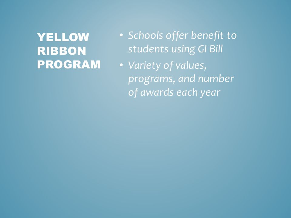 Schools offer benefit to students using GI Bill Variety of values, programs, and number of awards each year YELLOW RIBBON PROGRAM