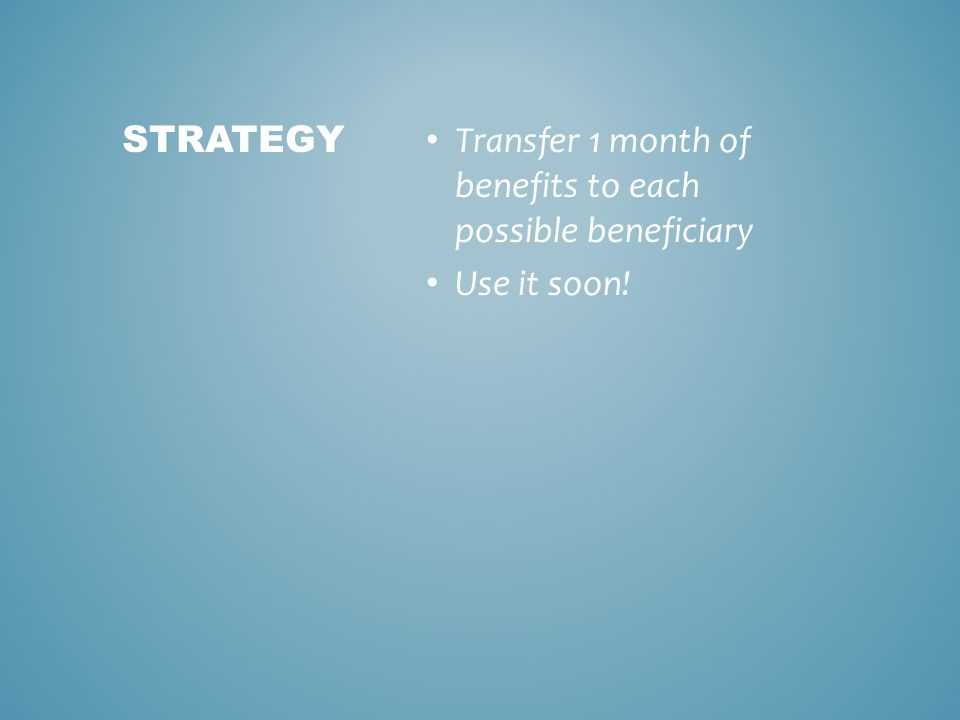 Transfer 1 month of benefits to each possible beneficiary Use it soon! STRATEGY